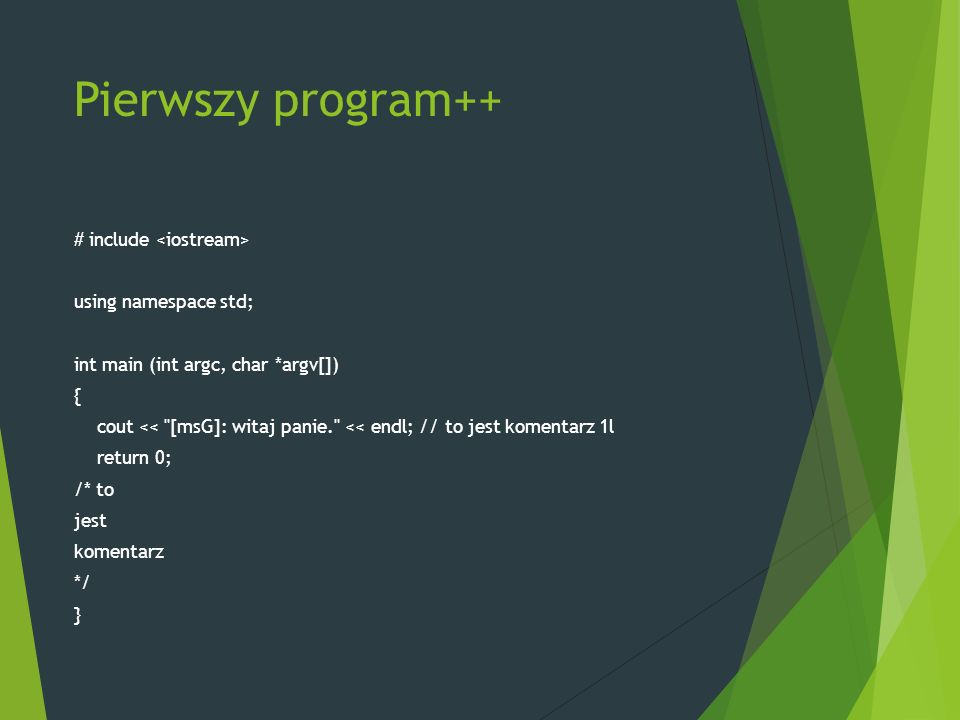 Pierwszy program++ # include using namespace std; int main (int argc, char *argv[]) { cout << [msG]: witaj panie. << endl; // to jest komentarz 1l return 0; /* to jest komentarz */ }