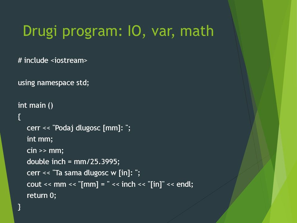 Drugi program: IO, var, math # include using namespace std; int main () { cerr << Podaj dlugosc [mm]: ; int mm; cin >> mm; double inch = mm/25.3995; cerr << Ta sama dlugosc w [in]: ; cout << mm << [mm] = << inch << [in] << endl; return 0; }