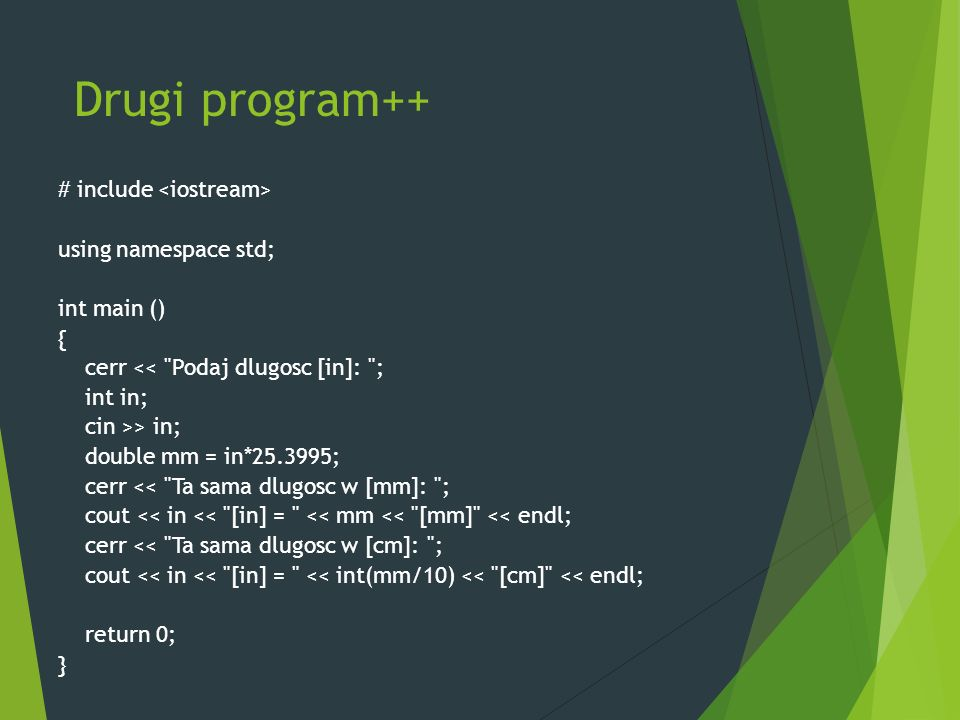 Drugi program++ # include using namespace std; int main () { cerr << Podaj dlugosc [in]: ; int in; cin >> in; double mm = in*25.3995; cerr << Ta sama dlugosc w [mm]: ; cout << in << [in] = << mm << [mm] << endl; cerr << Ta sama dlugosc w [cm]: ; cout << in << [in] = << int(mm/10) << [cm] << endl; return 0; }