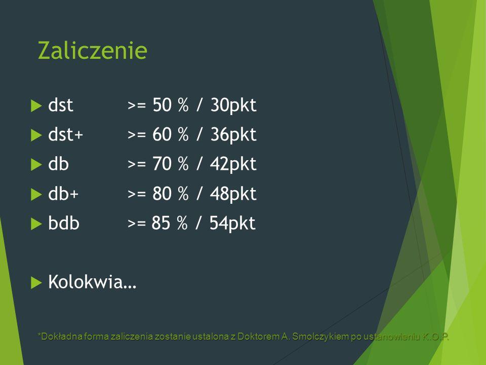 Zaliczenie  dst >= 50 % / 30pkt  dst+ >= 60 % / 36pkt  db>= 70 % / 42pkt  db+>= 80 % / 48pkt  bdb>=85 % / 54pkt  Kolokwia… *Dokładna forma zaliczenia zostanie ustalona z Doktorem A.
