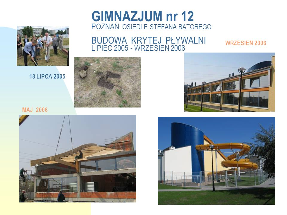 GIMNAZJUM nr 12 POZNAŃ OSIEDLE STEFANA BATOREGO BUDOWA KRYTEJ PŁYWALNI LIPIEC 2005 - WRZESIEŃ 2006 18 LIPCA 2005 WRZESIEŃ 2006 MAJ 2006