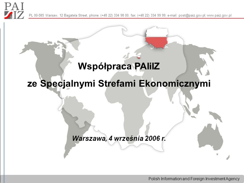 Polish Information and Foreign Investment Agency PL 00-585 Warsaw, 12 Bagatela Street, phone: (+48 22) 334 98 00, fax: (+48 22) 334 99 99; e-mail: pos