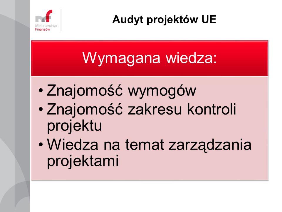 Audyt projektów UE Wymagana wiedza: Znajomość wymogów Znajomość zakresu kontroli projektu Wiedza na temat zarządzania projektami