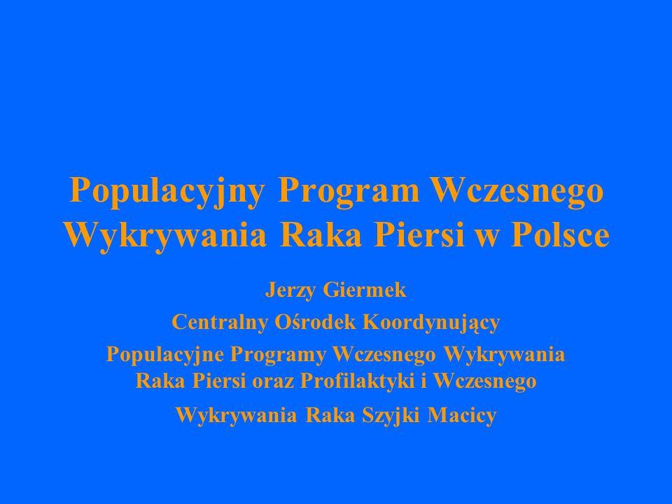 Populacyjny Program Wczesnego Wykrywania Raka Piersi w Polsce Jerzy Giermek Centralny Ośrodek Koordynujący Populacyjne Programy Wczesnego Wykrywania Raka Piersi oraz Profilaktyki i Wczesnego Wykrywania Raka Szyjki Macicy