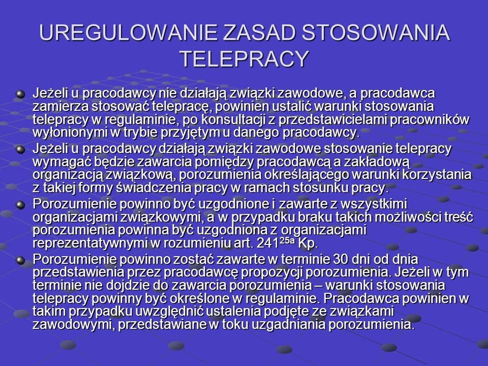 UREGULOWANIE ZASAD STOSOWANIA TELEPRACY Jeżeli u pracodawcy nie działają związki zawodowe, a pracodawca zamierza stosować telepracę, powinien ustalić warunki stosowania telepracy w regulaminie, po konsultacji z przedstawicielami pracowników wyłonionymi w trybie przyjętym u danego pracodawcy.