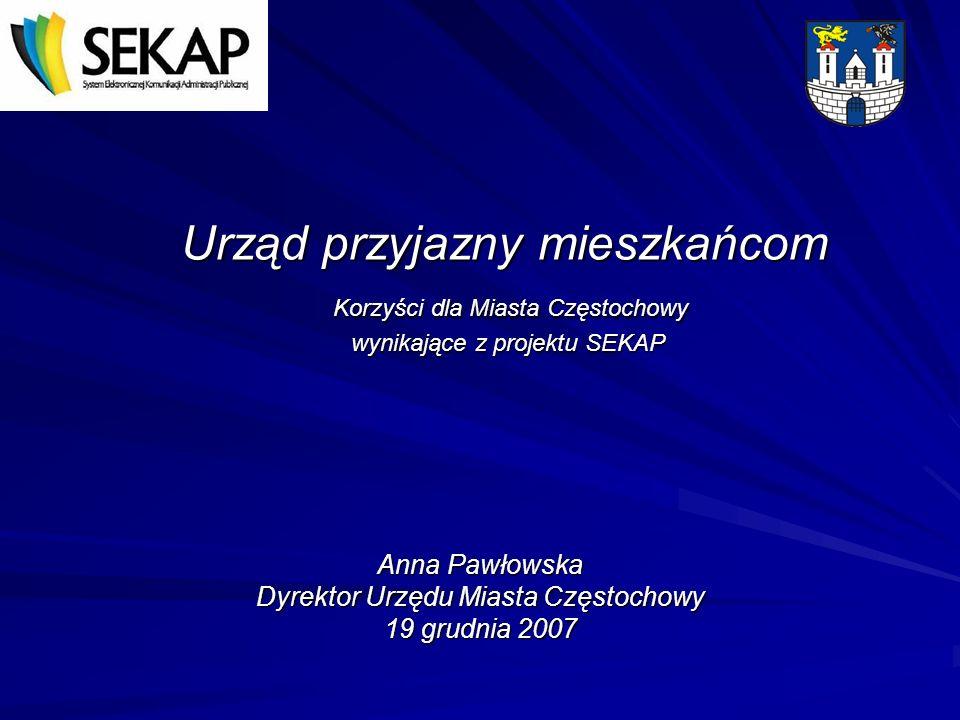 Urząd przyjazny mieszkańcom Korzyści dla Miasta Częstochowy wynikające z projektu SEKAP Anna Pawłowska Dyrektor Urzędu Miasta Częstochowy 19 grudnia 2007