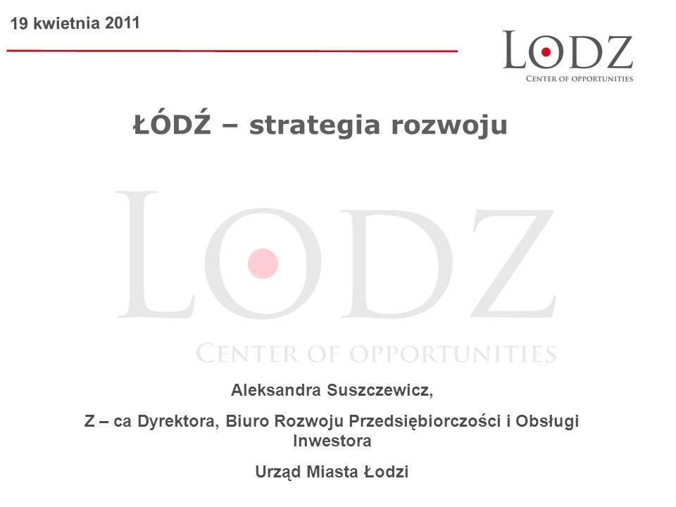 ŁÓDŹ – strategia rozwoju Aleksandra Suszczewicz, Z – ca Dyrektora, Biuro Rozwoju Przedsiębiorczości i Obsługi Inwestora Urząd Miasta Łodzi 19 kwietnia 2011