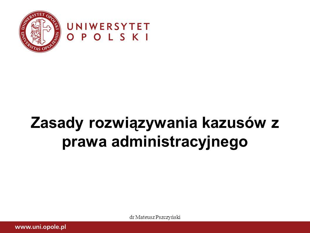 dr Mateusz Pszczyński Zasady rozwiązywania kazusów z prawa administracyjnego