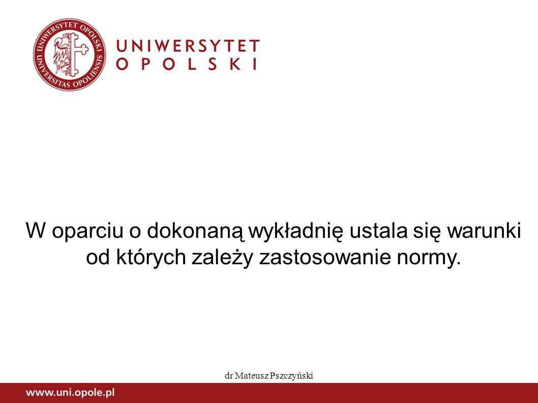 dr Mateusz Pszczyński W oparciu o dokonaną wykładnię ustala się warunki od których zależy zastosowanie normy.
