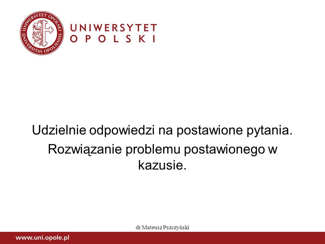 dr Mateusz Pszczyński Udzielnie odpowiedzi na postawione pytania. Rozwiązanie problemu postawionego w kazusie.
