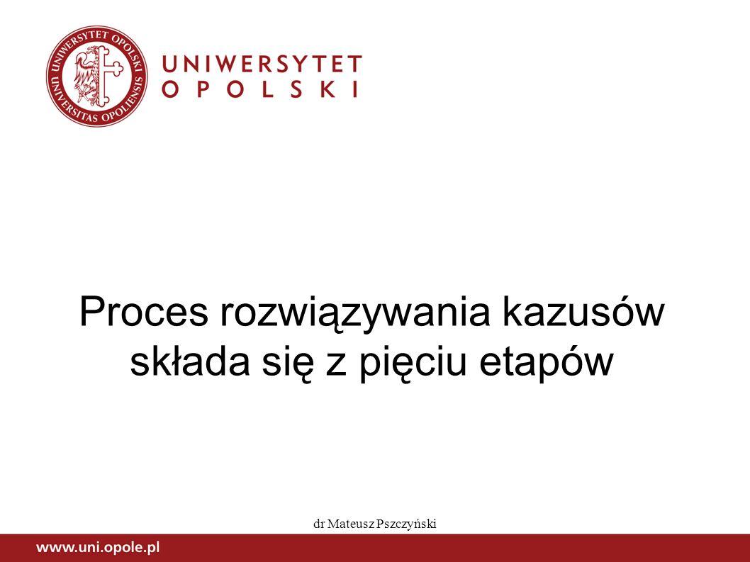 dr Mateusz Pszczyński Proces rozwiązywania kazusów składa się z pięciu etapów