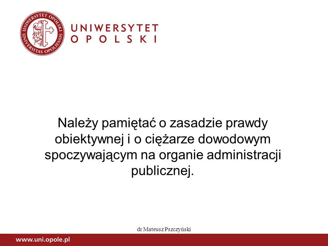 dr Mateusz Pszczyński Należy pamiętać o zasadzie prawdy obiektywnej i o ciężarze dowodowym spoczywającym na organie administracji publicznej.