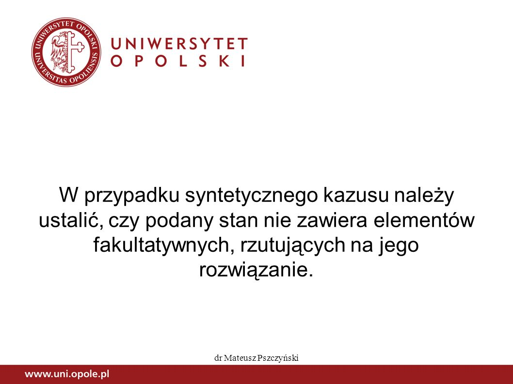 dr Mateusz Pszczyński W przypadku syntetycznego kazusu należy ustalić, czy podany stan nie zawiera elementów fakultatywnych, rzutujących na jego rozwi
