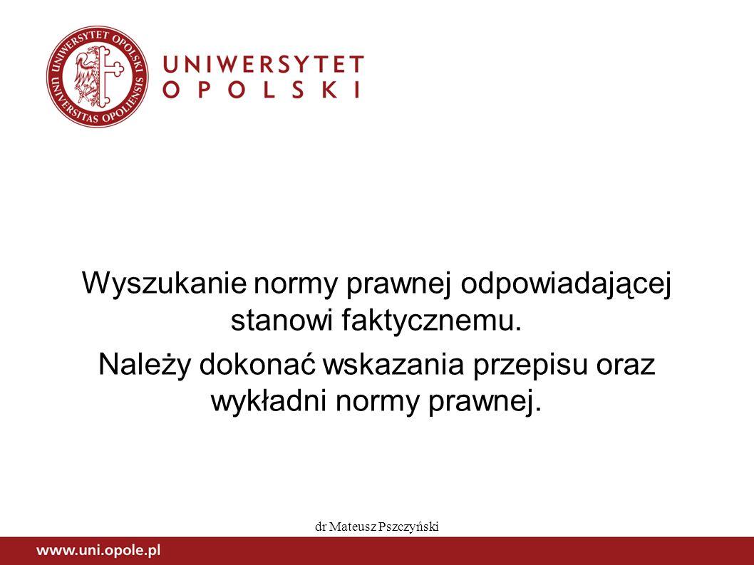 dr Mateusz Pszczyński Wyszukanie normy prawnej odpowiadającej stanowi faktycznemu. Należy dokonać wskazania przepisu oraz wykładni normy prawnej.