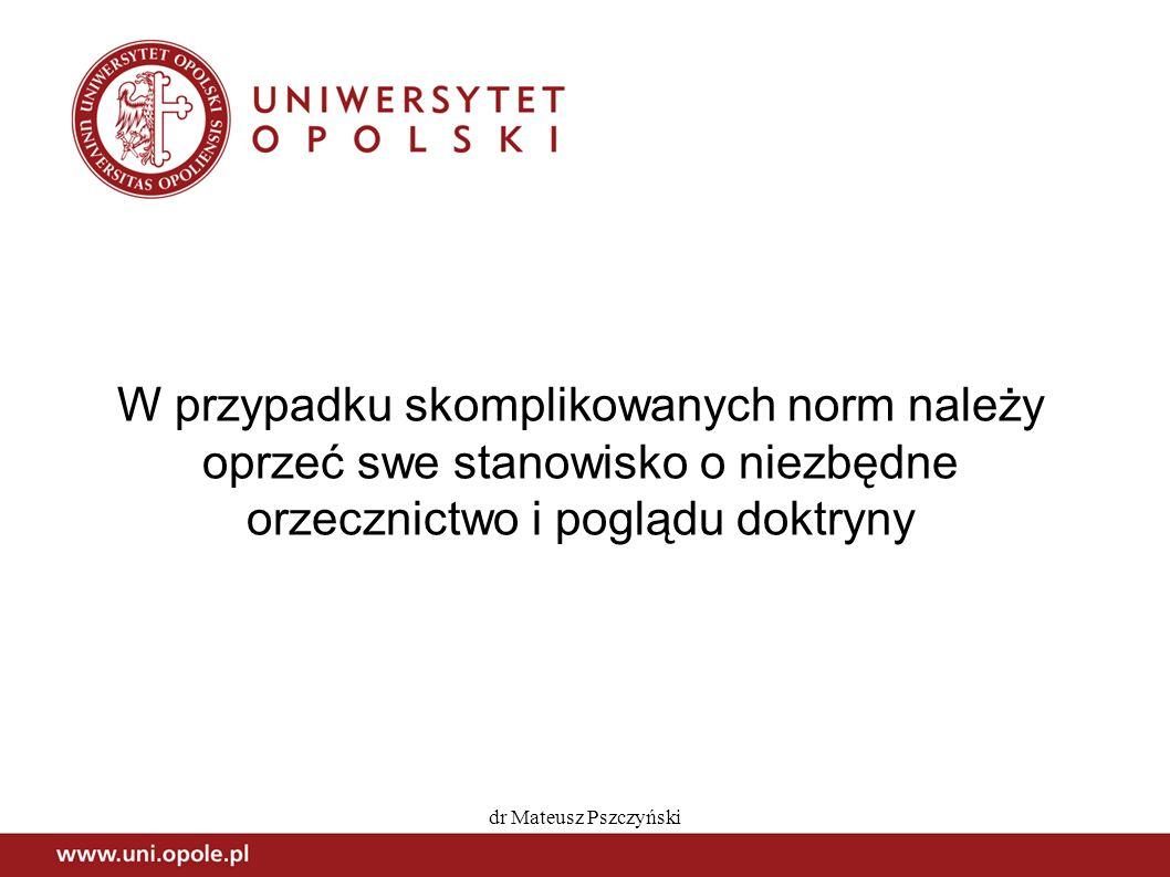 dr Mateusz Pszczyński W przypadku skomplikowanych norm należy oprzeć swe stanowisko o niezbędne orzecznictwo i poglądu doktryny