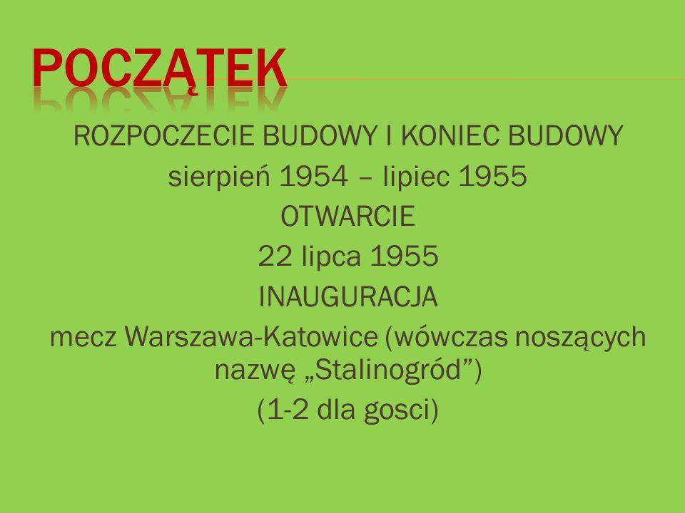 """ROZPOCZECIE BUDOWY I KONIEC BUDOWY sierpień 1954 – lipiec 1955 OTWARCIE 22 lipca 1955 INAUGURACJA mecz Warszawa-Katowice (wówczas noszących nazwę """"Sta"""