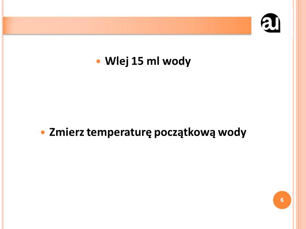 Wlej 15 ml wody Zmierz temperaturę początkową wody 6