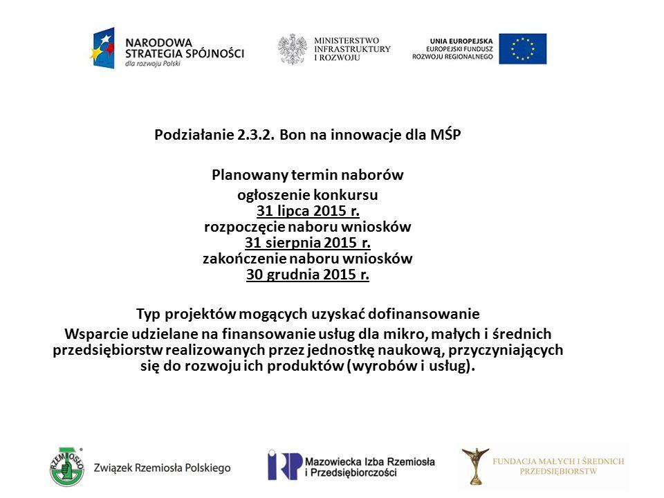 Podziałanie 2.3.2. Bon na innowacje dla MŚP Planowany termin naborów ogłoszenie konkursu 31 lipca 2015 r. rozpoczęcie naboru wniosków 31 sierpnia 2015