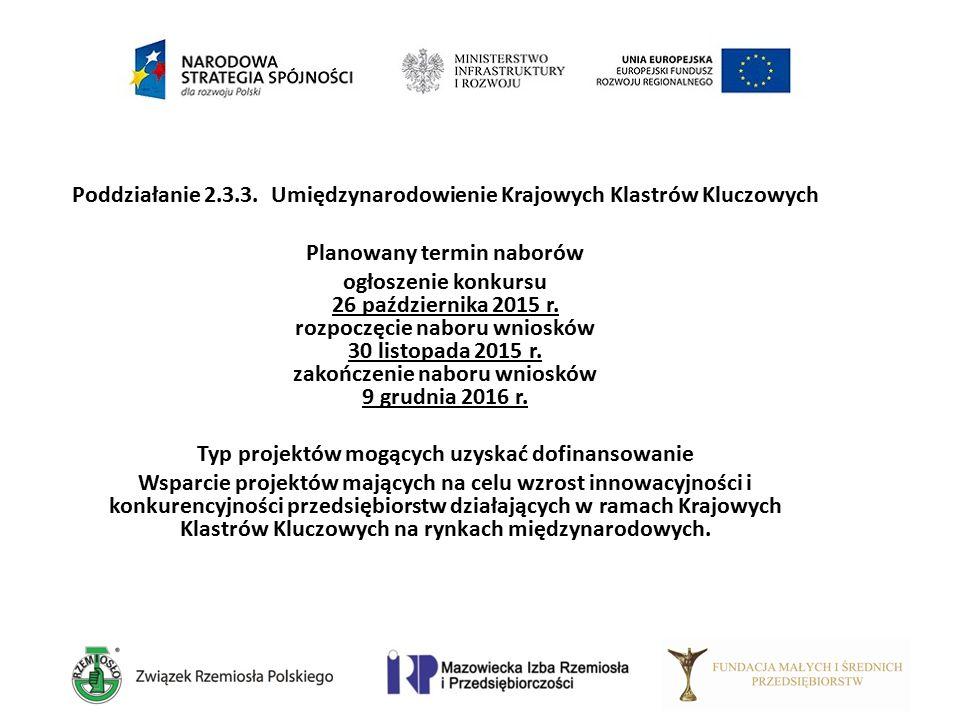 Poddziałanie 2.3.3. Umiędzynarodowienie Krajowych Klastrów Kluczowych Planowany termin naborów ogłoszenie konkursu 26 października 2015 r. rozpoczęcie