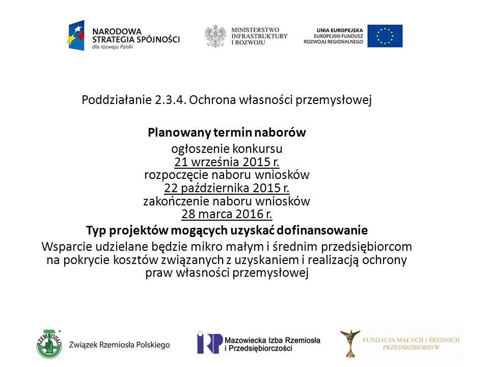 Poddziałanie 2.3.4. Ochrona własności przemysłowej Planowany termin naborów ogłoszenie konkursu 21 września 2015 r. rozpoczęcie naboru wniosków 22 paź