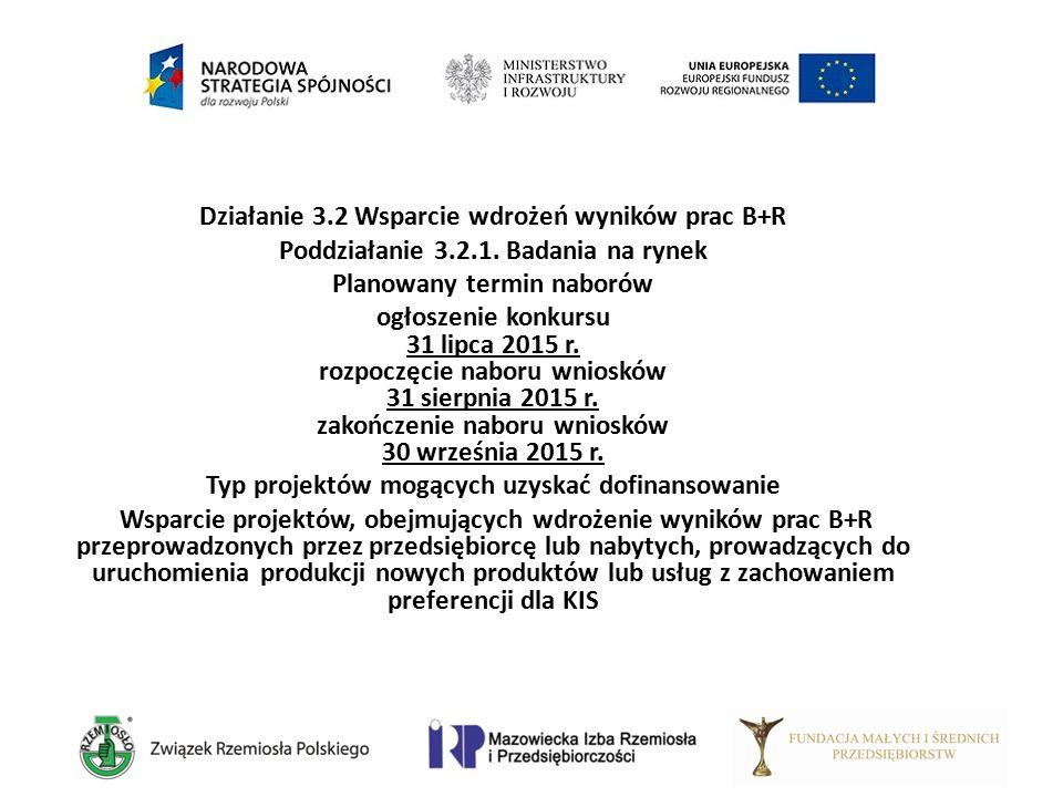 Działanie 3.2 Wsparcie wdrożeń wyników prac B+R Poddziałanie 3.2.1. Badania na rynek Planowany termin naborów ogłoszenie konkursu 31 lipca 2015 r. roz
