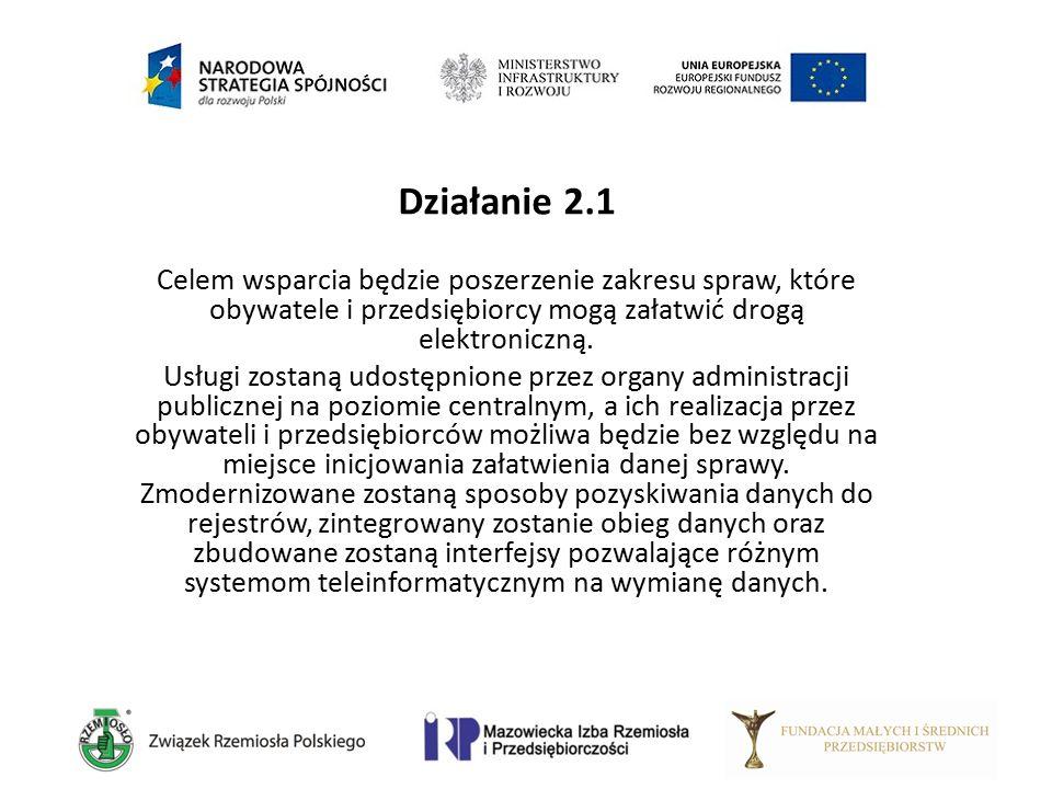 Działanie 2.1 Celem wsparcia będzie poszerzenie zakresu spraw, które obywatele i przedsiębiorcy mogą załatwić drogą elektroniczną. Usługi zostaną udos