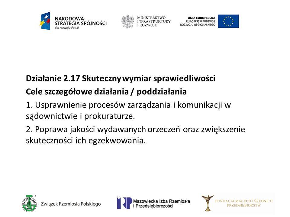 Działanie 2.17 Skuteczny wymiar sprawiedliwości Cele szczegółowe działania / poddziałania 1. Usprawnienie procesów zarządzania i komunikacji w sądowni