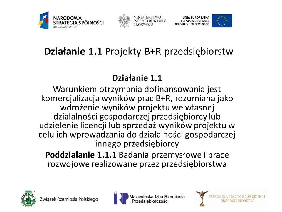 Działanie 1.1 Projekty B+R przedsiębiorstw Działanie 1.1 Warunkiem otrzymania dofinansowania jest komercjalizacja wyników prac B+R, rozumiana jako wdr