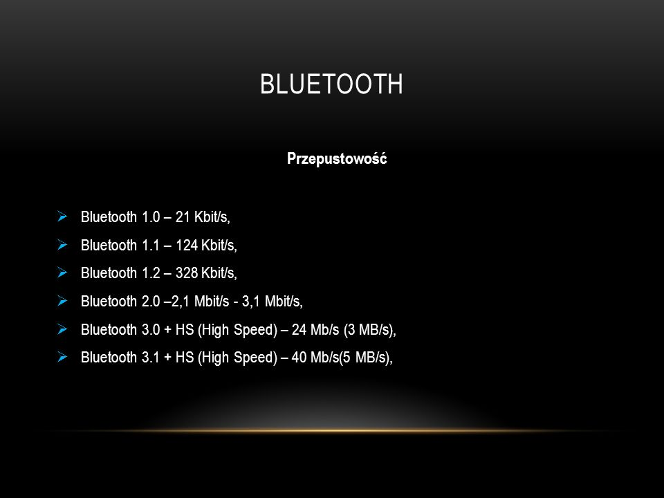 BLUETOOTH Przepustowość  Bluetooth 1.0 – 21 Kbit/s,  Bluetooth 1.1 – 124 Kbit/s,  Bluetooth 1.2 – 328 Kbit/s,  Bluetooth 2.0 –2,1 Mbit/s - 3,1 Mbit/s,  Bluetooth 3.0 + HS (High Speed) – 24 Mb/s (3 MB/s),  Bluetooth 3.1 + HS (High Speed) – 40 Mb/s(5 MB/s),