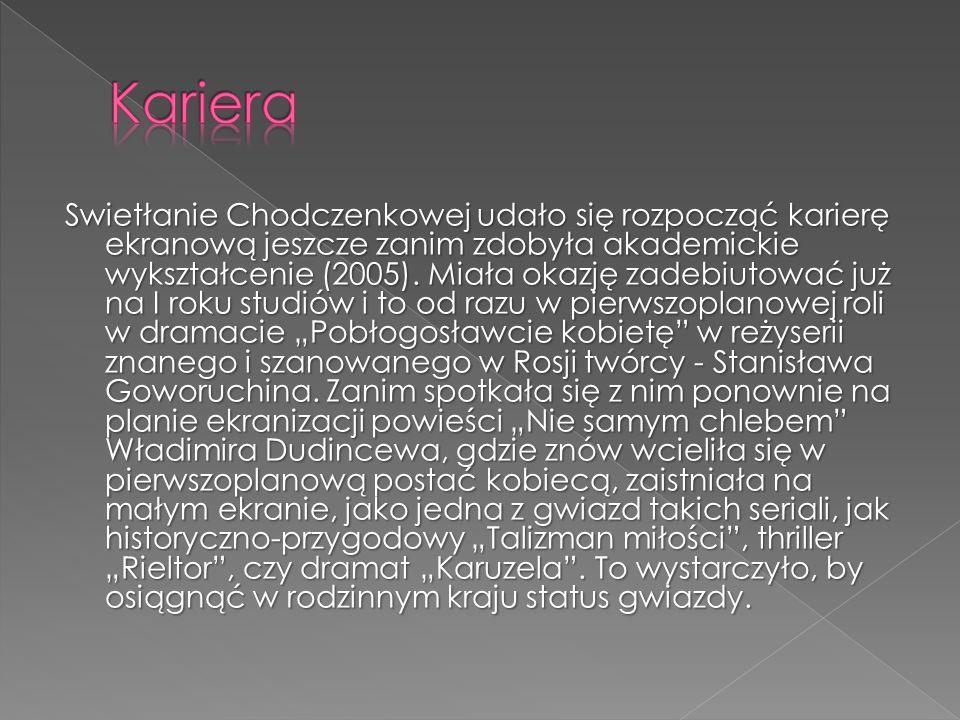 Swietłanie Chodczenkowej udało się rozpocząć karierę ekranową jeszcze zanim zdobyła akademickie wykształcenie (2005). Miała okazję zadebiutować już na