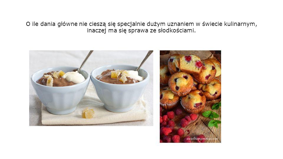 O ile dania główne nie cieszą się specjalnie dużym uznaniem w świecie kulinarnym, inaczej ma się sprawa ze słodkościami.
