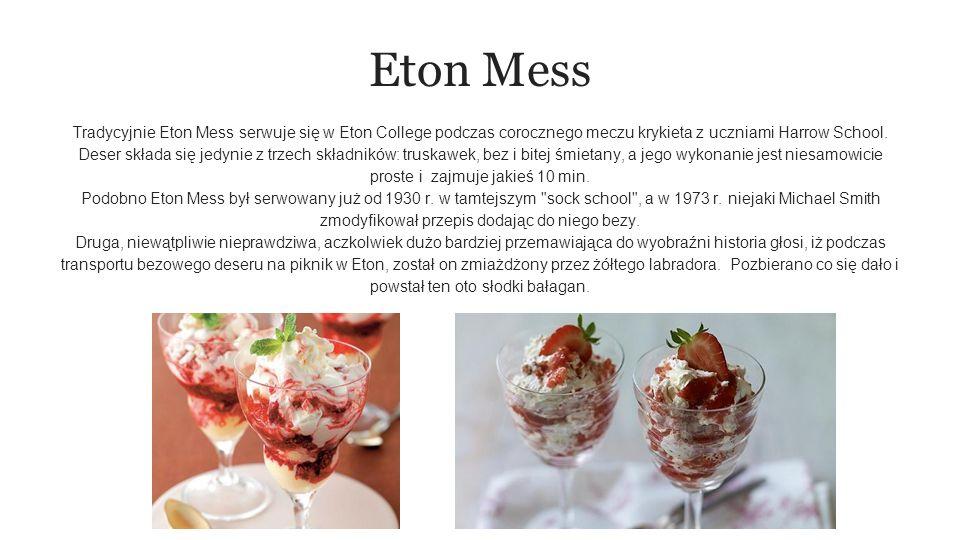 Eton Mess Tradycyjnie Eton Mess serwuje się w Eton College podczas corocznego meczu krykieta z uczniami Harrow School.