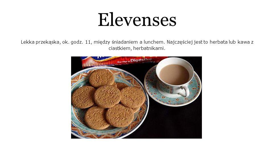 Elevenses Lekka przekąska, ok. godz. 11, między śniadaniem a lunchem.