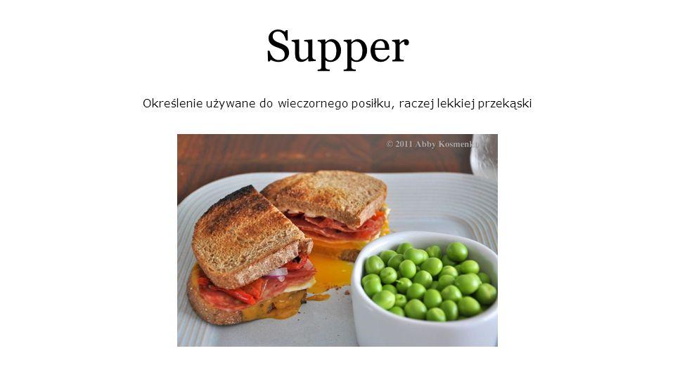 Supper Określenie używane do wieczornego posiłku, raczej lekkiej przekąski