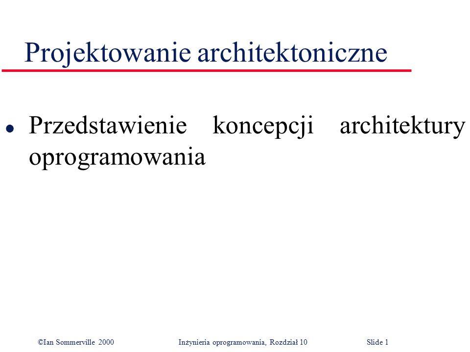 ©Ian Sommerville 2000 Inżynieria oprogramowania, Rozdział 10Slide 1 Projektowanie architektoniczne l Przedstawienie koncepcji architektury oprogramowa