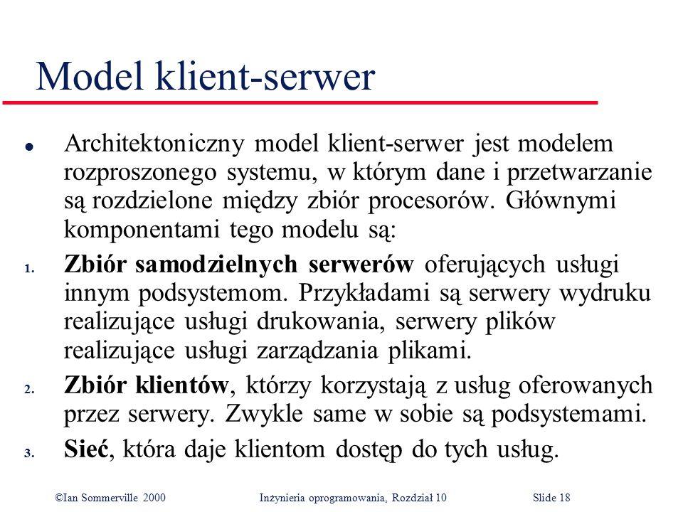 ©Ian Sommerville 2000 Inżynieria oprogramowania, Rozdział 10Slide 18 Model klient-serwer l Architektoniczny model klient-serwer jest modelem rozproszo