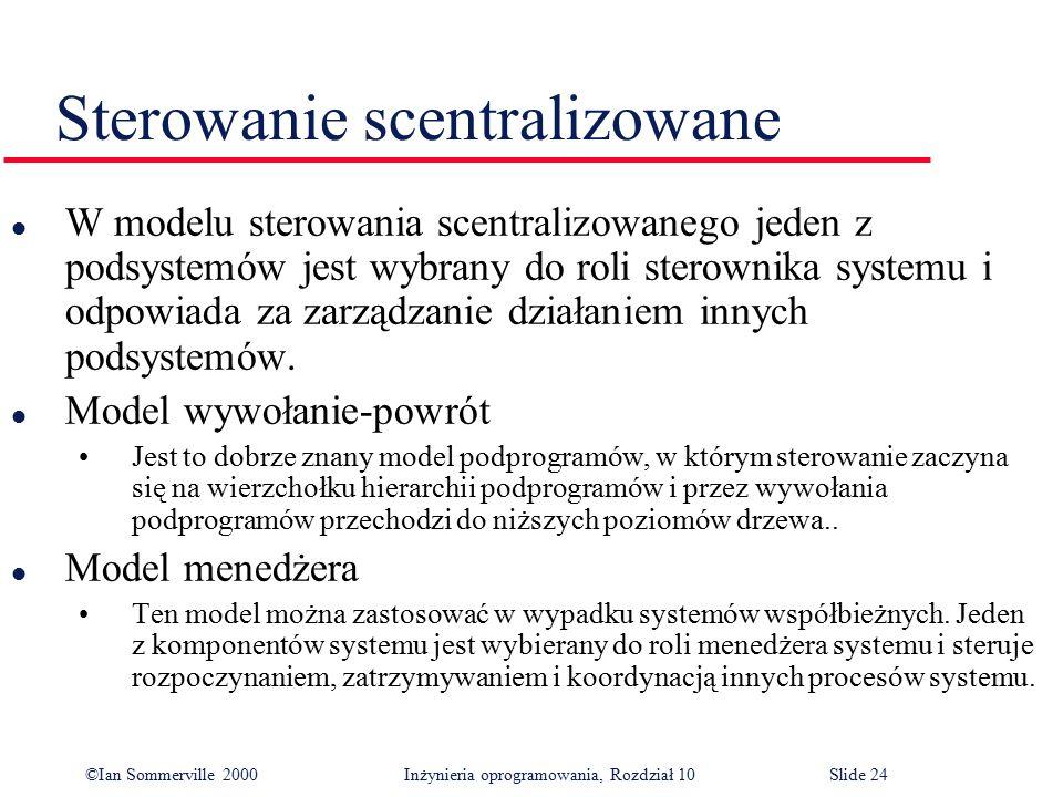 ©Ian Sommerville 2000 Inżynieria oprogramowania, Rozdział 10Slide 24 Sterowanie scentralizowane l W modelu sterowania scentralizowanego jeden z podsys