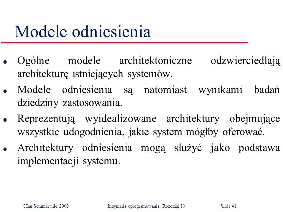 ©Ian Sommerville 2000 Inżynieria oprogramowania, Rozdział 10Slide 41 Modele odniesienia l Ogólne modele architektoniczne odzwierciedlają architekturę