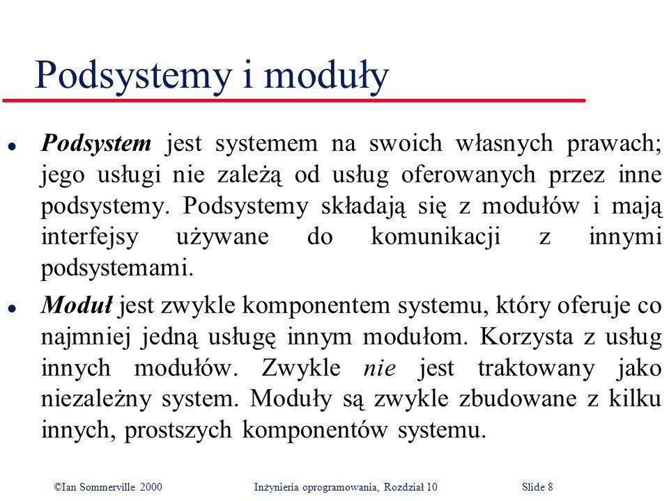 ©Ian Sommerville 2000 Inżynieria oprogramowania, Rozdział 10Slide 8 Podsystemy i moduły l Podsystem jest systemem na swoich własnych prawach; jego usł