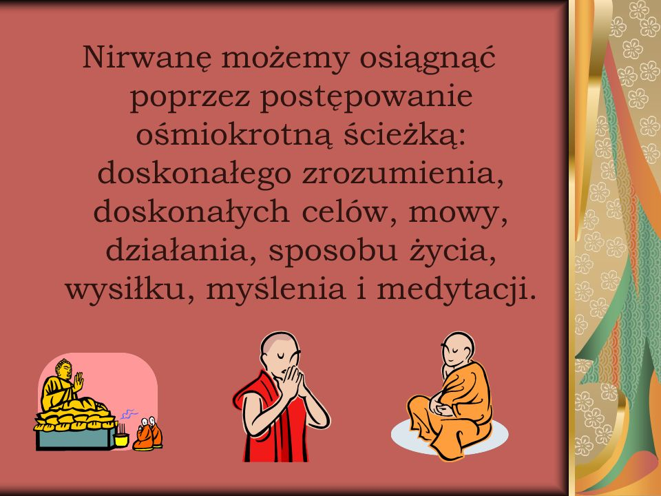 Nirwanę możemy osiągnąć poprzez postępowanie ośmiokrotną ścieżką: doskonałego zrozumienia, doskonałych celów, mowy, działania, sposobu życia, wysiłku,