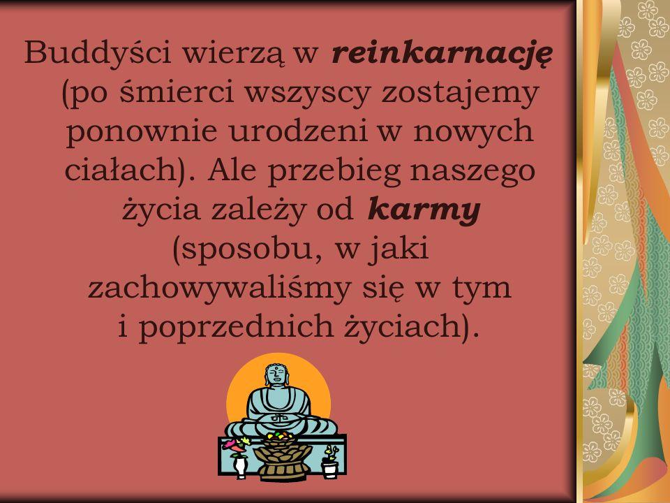 Buddyści wierzą w reinkarnację (po śmierci wszyscy zostajemy ponownie urodzeni w nowych ciałach). Ale przebieg naszego życia zależy od karmy (sposobu,