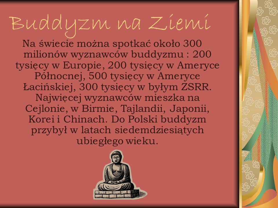 Buddyzm na Ziemi Na świecie można spotkać około 300 milionów wyznawców buddyzmu : 200 tysięcy w Europie, 200 tysięcy w Ameryce Północnej, 500 tysięcy
