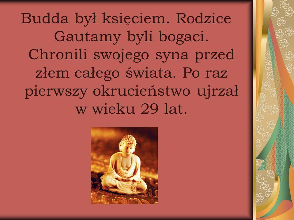 Budda był księciem. Rodzice Gautamy byli bogaci. Chronili swojego syna przed złem całego świata. Po raz pierwszy okrucieństwo ujrzał w wieku 29 lat.