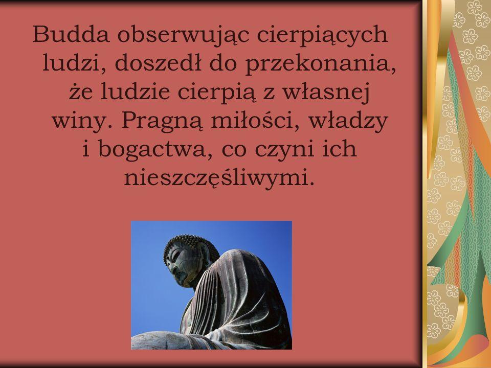 Budda obserwując cierpiących ludzi, doszedł do przekonania, że ludzie cierpią z własnej winy. Pragną miłości, władzy i bogactwa, co czyni ich nieszczę