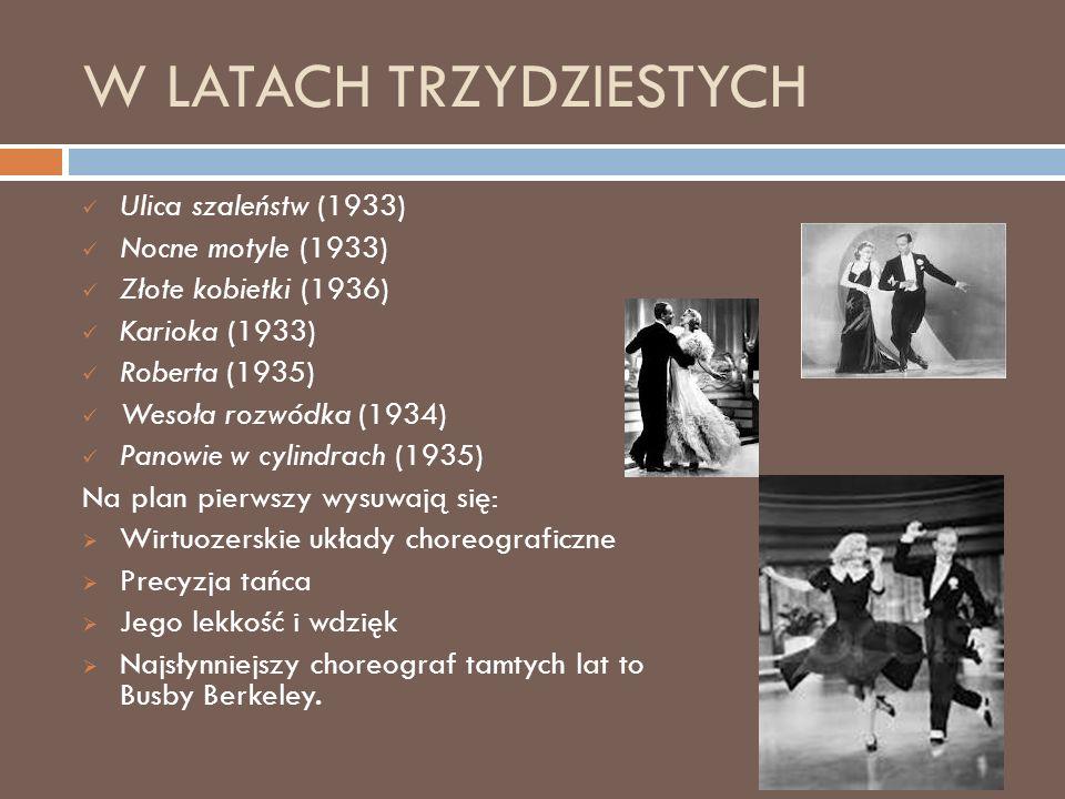 W LATACH TRZYDZIESTYCH Ulica szaleństw (1933) Nocne motyle (1933) Złote kobietki (1936) Karioka (1933) Roberta (1935) Wesoła rozwódka (1934) Panowie w cylindrach (1935) Na plan pierwszy wysuwają się:  Wirtuozerskie układy choreograficzne  Precyzja tańca  Jego lekkość i wdzięk  Najsłynniejszy choreograf tamtych lat to Busby Berkeley.