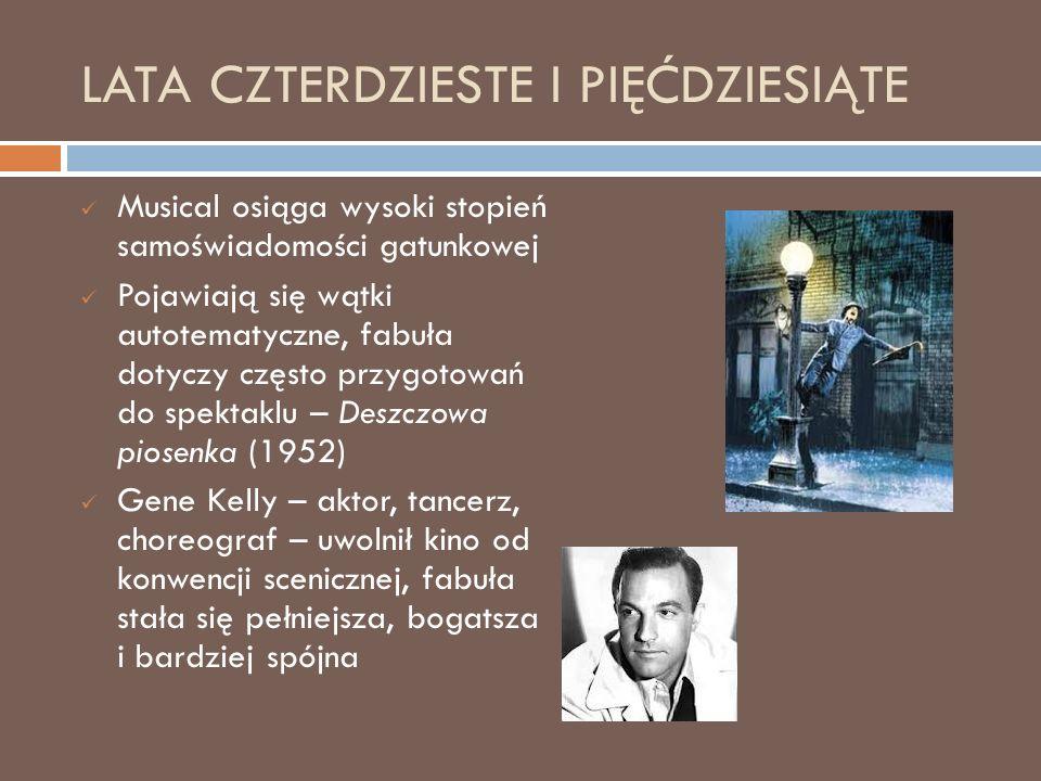 LATA CZTERDZIESTE I PIĘĆDZIESIĄTE Musical osiąga wysoki stopień samoświadomości gatunkowej Pojawiają się wątki autotematyczne, fabuła dotyczy często przygotowań do spektaklu – Deszczowa piosenka (1952) Gene Kelly – aktor, tancerz, choreograf – uwolnił kino od konwencji scenicznej, fabuła stała się pełniejsza, bogatsza i bardziej spójna