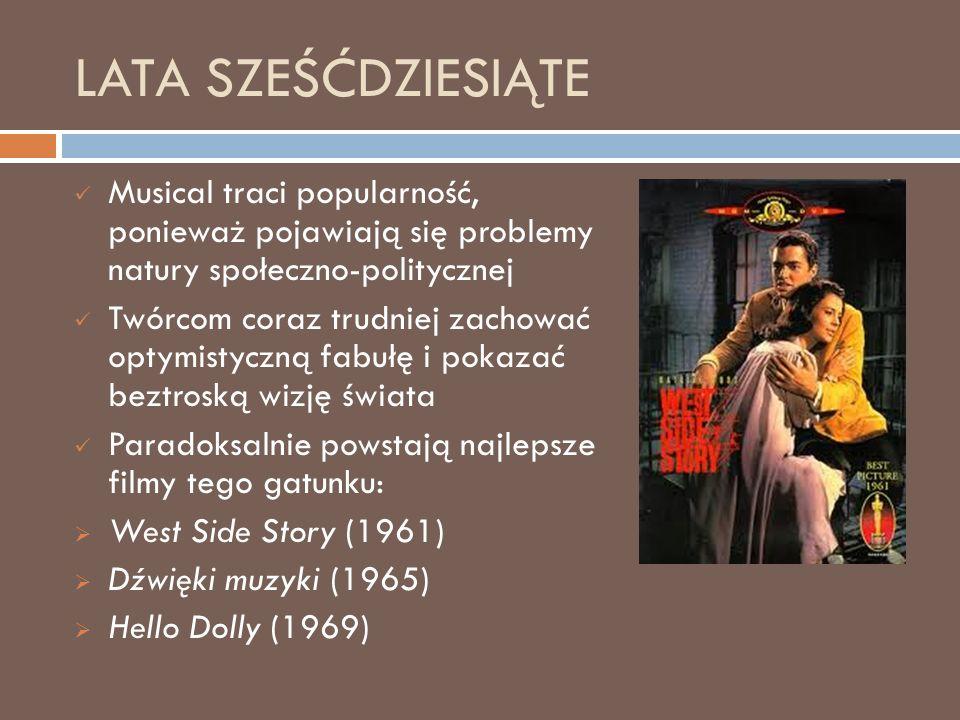 LATA SZEŚĆDZIESIĄTE Musical traci popularność, ponieważ pojawiają się problemy natury społeczno-politycznej Twórcom coraz trudniej zachować optymistyczną fabułę i pokazać beztroską wizję świata Paradoksalnie powstają najlepsze filmy tego gatunku:  West Side Story (1961)  Dźwięki muzyki (1965)  Hello Dolly (1969)