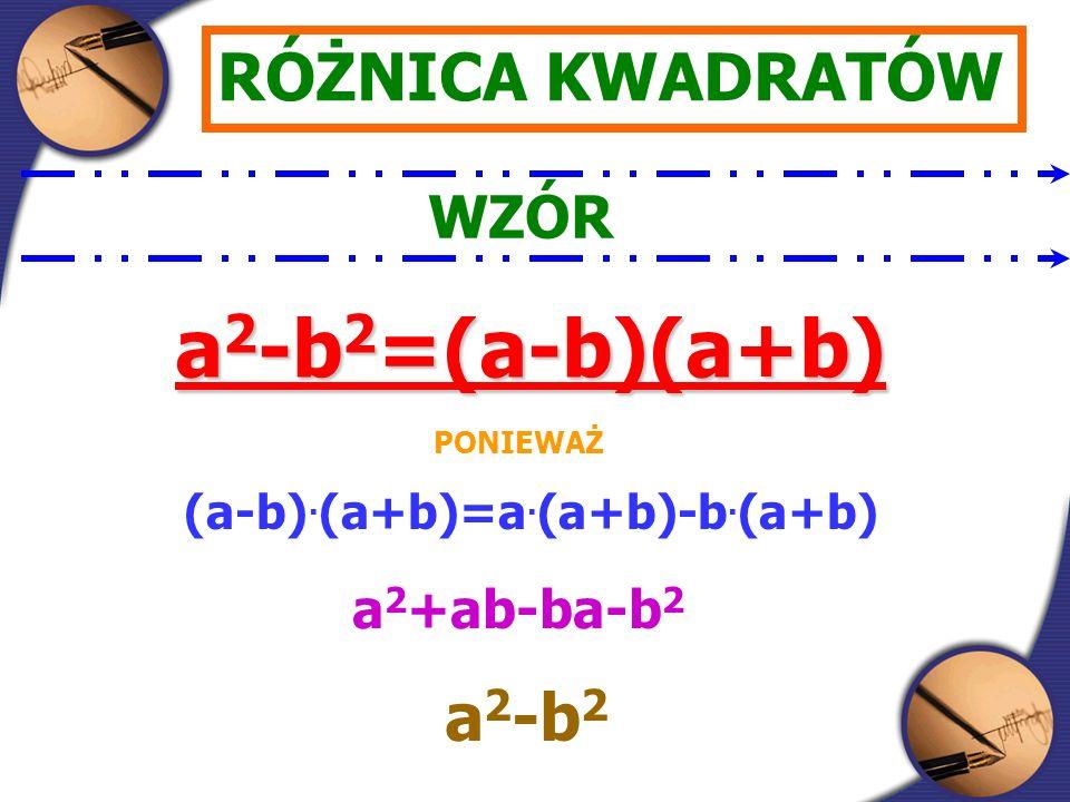 RÓŻNICA KWADRATÓW WZÓR a 2 -b 2 =(a-b)(a+b) PONIEWAŻ (a-b).