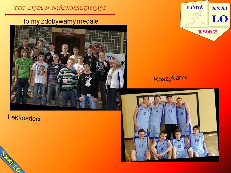 XXXI LICEUM OGÓLNOKSZTAŁCĄCE To my zdobywamy medale Lekkoatleci Koszykarze
