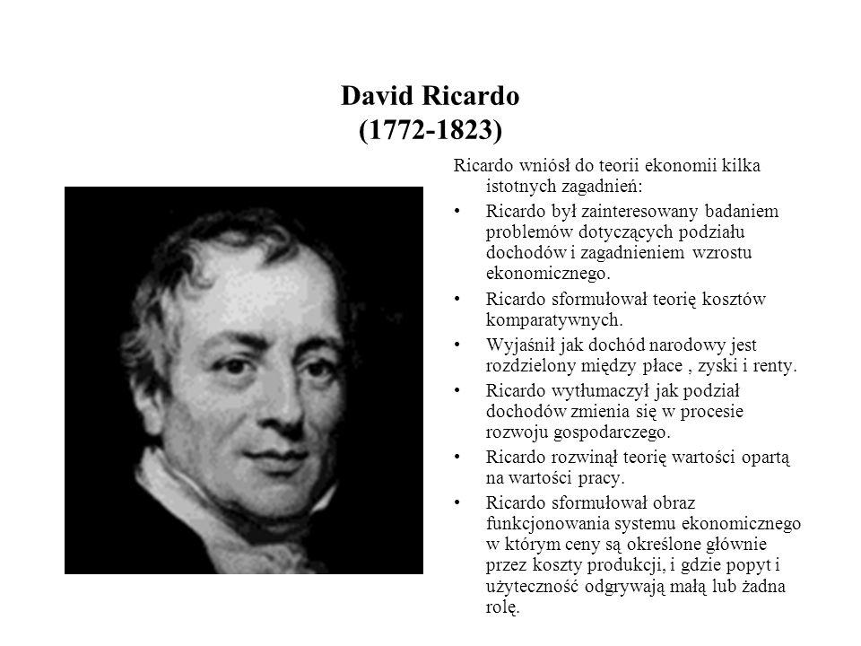 David Ricardo (1772-1823) Ricardo wniósł do teorii ekonomii kilka istotnych zagadnień: Ricardo był zainteresowany badaniem problemów dotyczących podziału dochodów i zagadnieniem wzrostu ekonomicznego.
